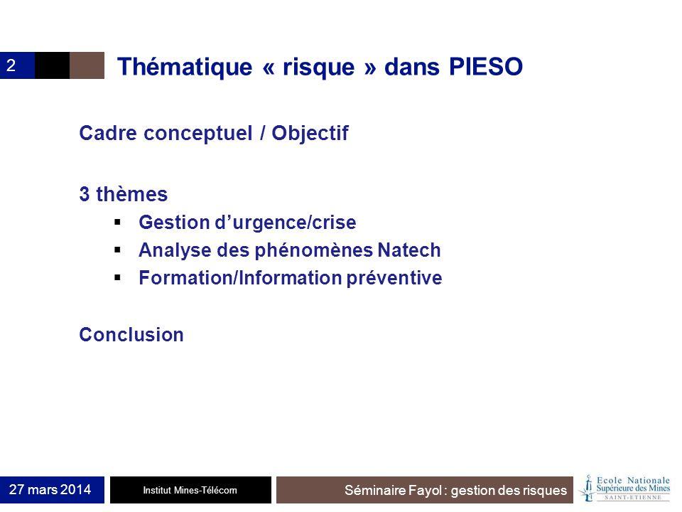 Institut Mines-Télécom Séminaire Fayol : gestion des risques 27 mars 2014 2 Thématique « risque » dans PIESO Cadre conceptuel / Objectif 3 thèmes Gest