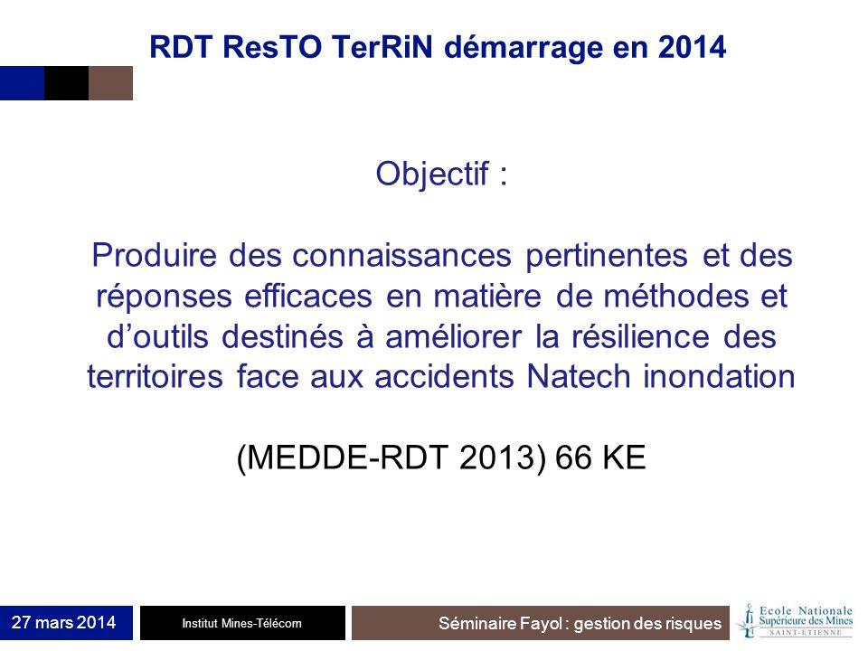 Institut Mines-Télécom Séminaire Fayol : gestion des risques RDT ResTO TerRiN démarrage en 2014 Objectif : Produire des connaissances pertinentes et d