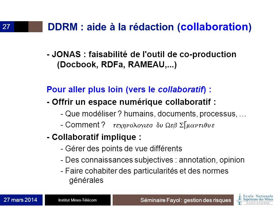 Institut Mines-Télécom Séminaire Fayol : gestion des risques 27 mars 2014 27 DDRM : aide à la rédaction ( collaboration ) - JONAS : faisabilité de l'o