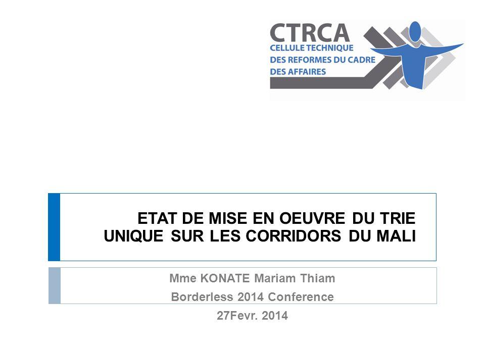 ETAT DE MISE EN OEUVRE DU TRIE UNIQUE SUR LES CORRIDORS DU MALI Mme KONATE Mariam Thiam Borderless 2014 Conference 27Fevr. 2014