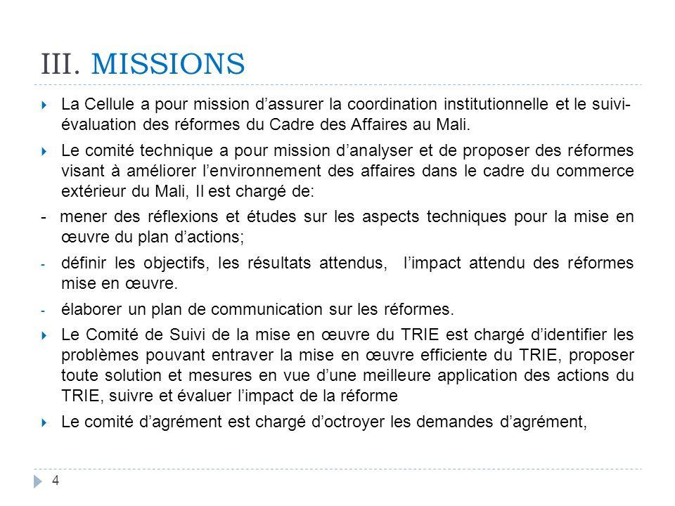 III. MISSIONS La Cellule a pour mission dassurer la coordination institutionnelle et le suivi- évaluation des réformes du Cadre des Affaires au Mali.