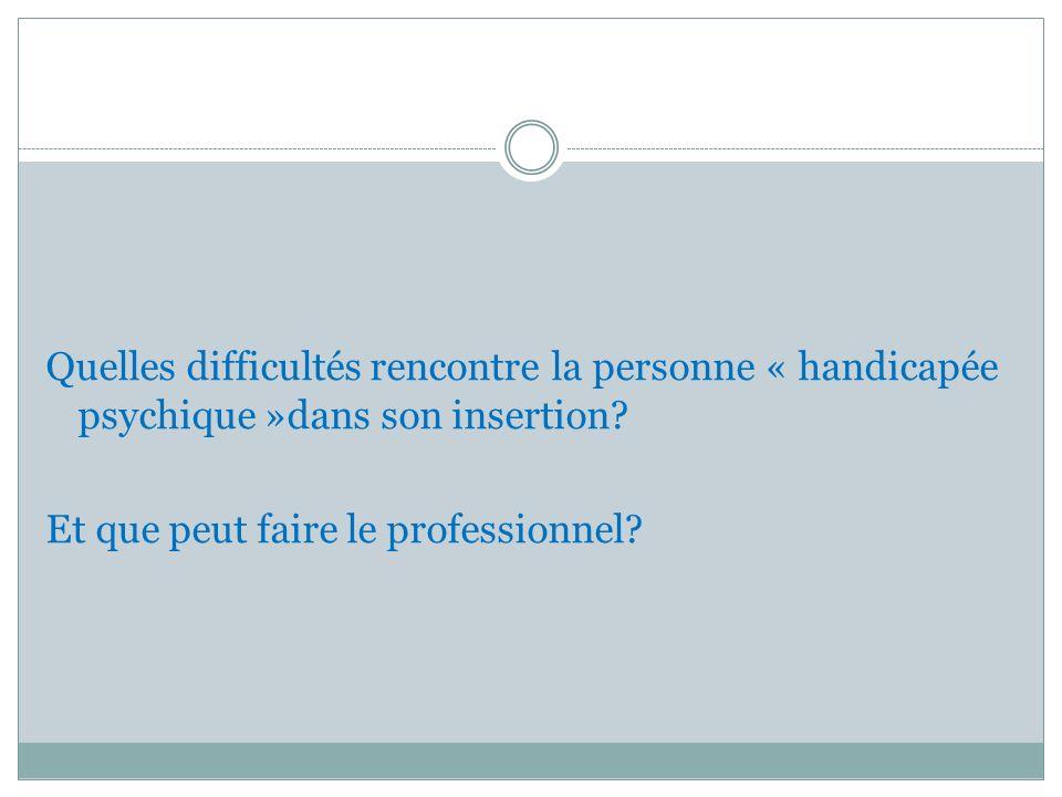 Quelles difficultés rencontre la personne « handicapée psychique »dans son insertion? Et que peut faire le professionnel?