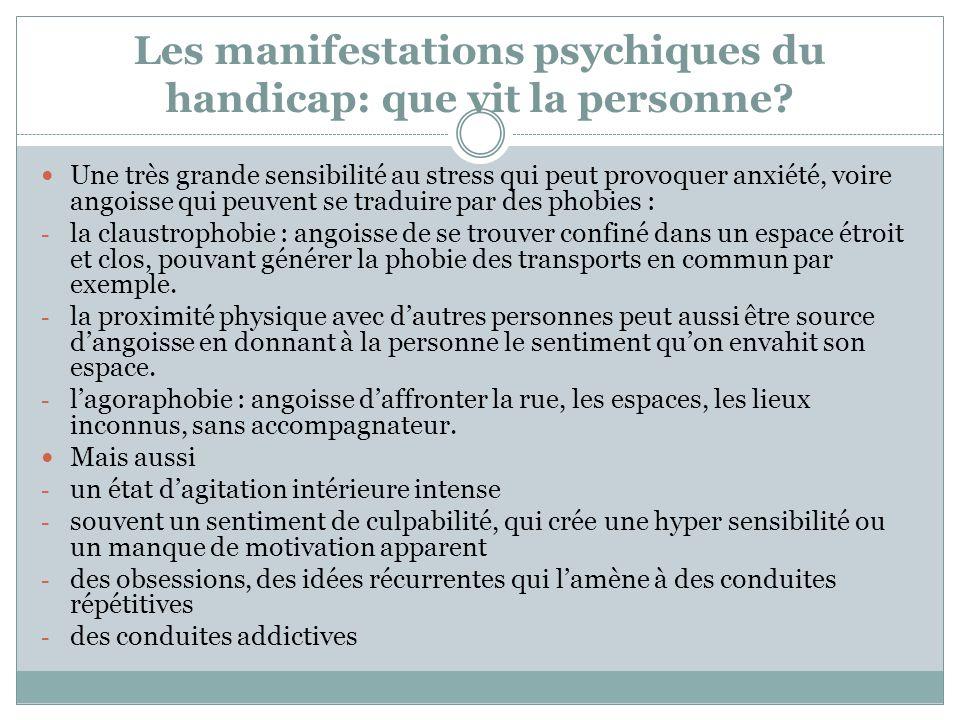 Les manifestations psychiques du handicap: que vit la personne? Une très grande sensibilité au stress qui peut provoquer anxiété, voire angoisse qui p