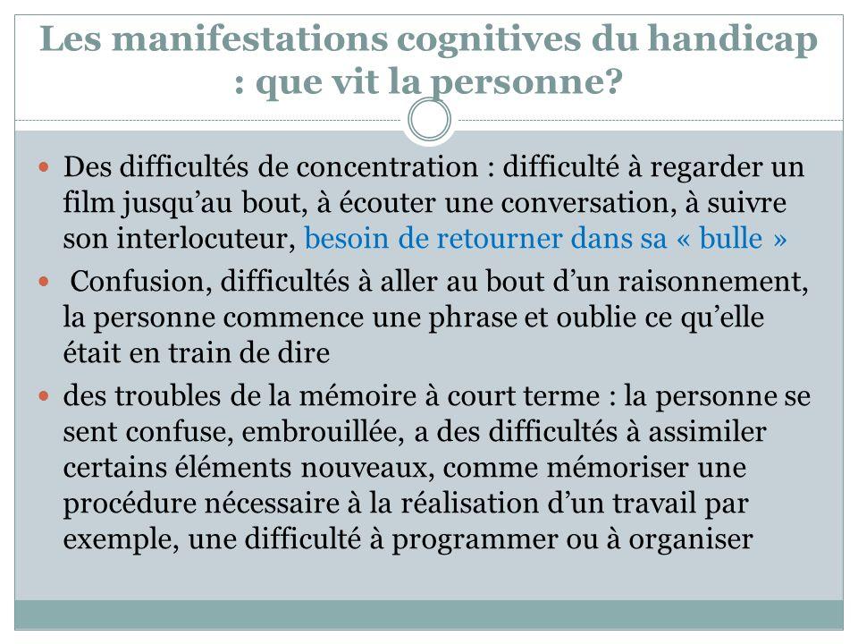 Les manifestations cognitives du handicap : que vit la personne? Des difficultés de concentration : difficulté à regarder un film jusquau bout, à écou