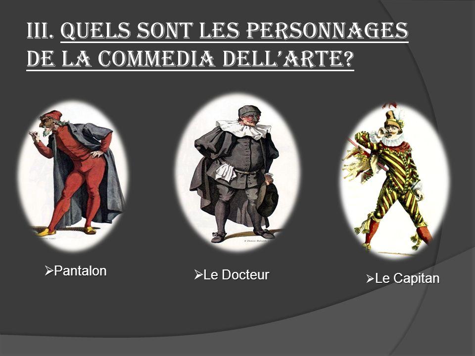 III. Quels sont les personnages de la commedia dellarte? Pantalon Pantalon Le Docteur Le Capitan