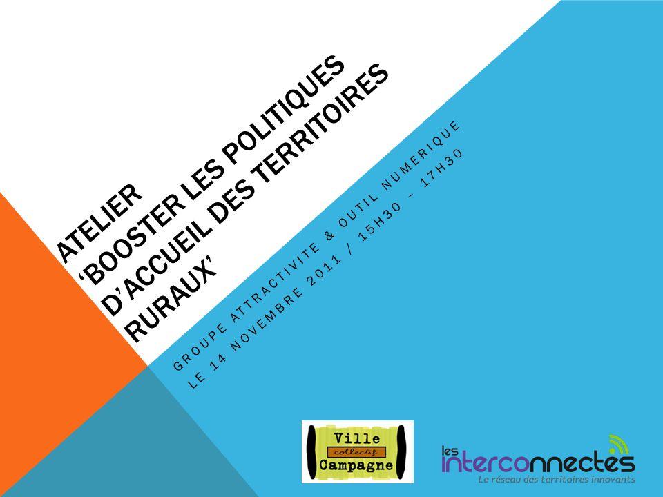 ATELIER BOOSTER LES POLITIQUES DACCUEIL DES TERRITOIRES RURAUX GROUPE ATTRACTIVITE & OUTIL NUMERIQUE LE 14 NOVEMBRE 2011 / 15H30 – 17H30
