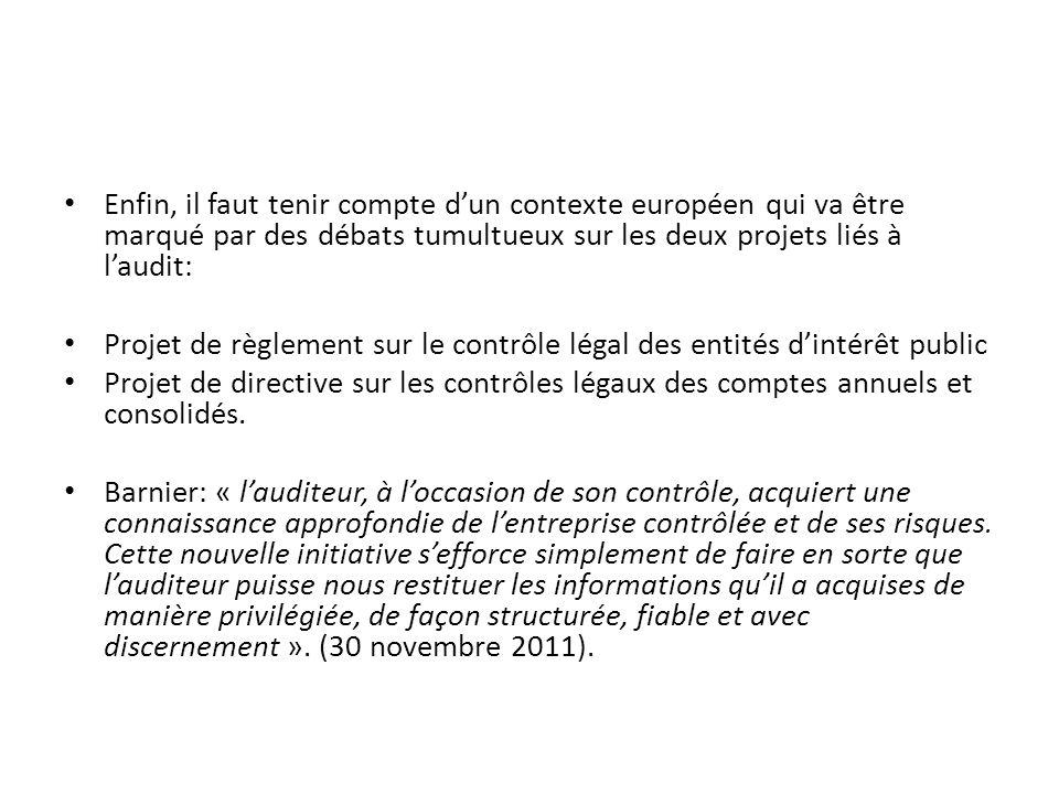 Enfin, il faut tenir compte dun contexte européen qui va être marqué par des débats tumultueux sur les deux projets liés à laudit: Projet de règlement sur le contrôle légal des entités dintérêt public Projet de directive sur les contrôles légaux des comptes annuels et consolidés.
