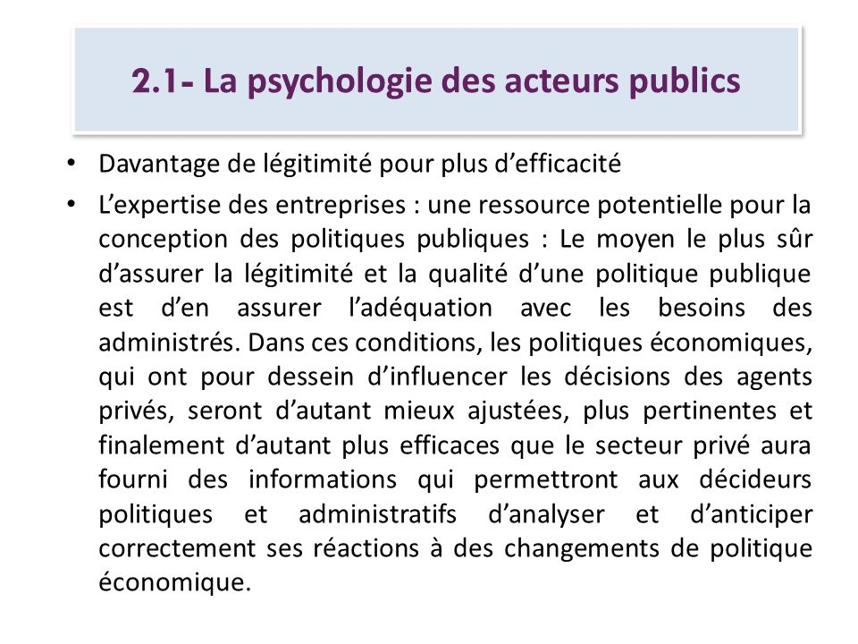 2.1- La psychologie des acteurs publics Sappuyer sur les entreprises pour mettre en œuvre les politiques publiques : le secteur privé peut constituer un relais des politiques publiques par son appui à, voire son implication active dans la mise en œuvre des politiques publiques.