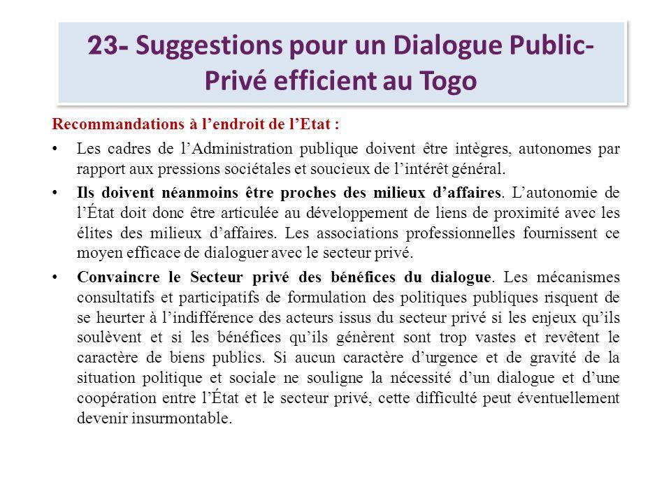 23- Suggestions pour un Dialogue Public- Privé efficient au Togo Recommandations à lendroit de lEtat : Dissiper la méfiance des participants au dialogue.