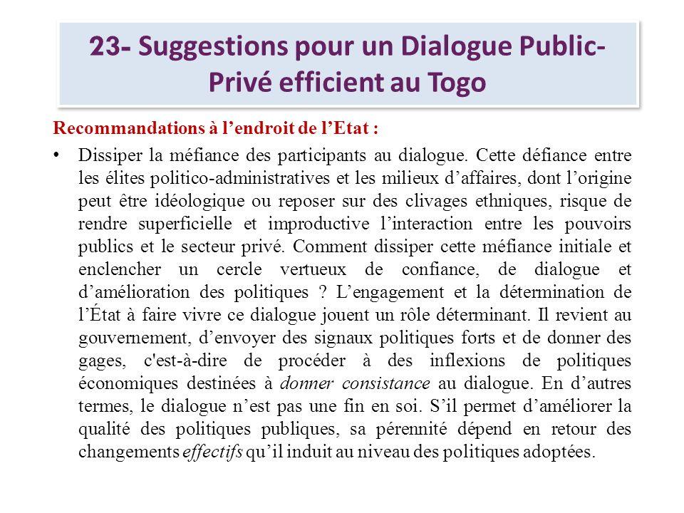23- Suggestions pour un Dialogue Public- Privé efficient au Togo Recommandations à lendroit de lEtat : Dissiper la méfiance des participants au dialog