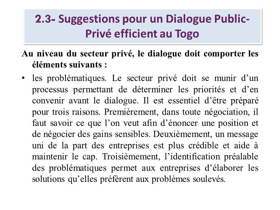 2.3- Suggestions pour un Dialogue Public- Privé efficient au Togo Au niveau du secteur privé, le dialogue doit comporter les éléments suivants : les p