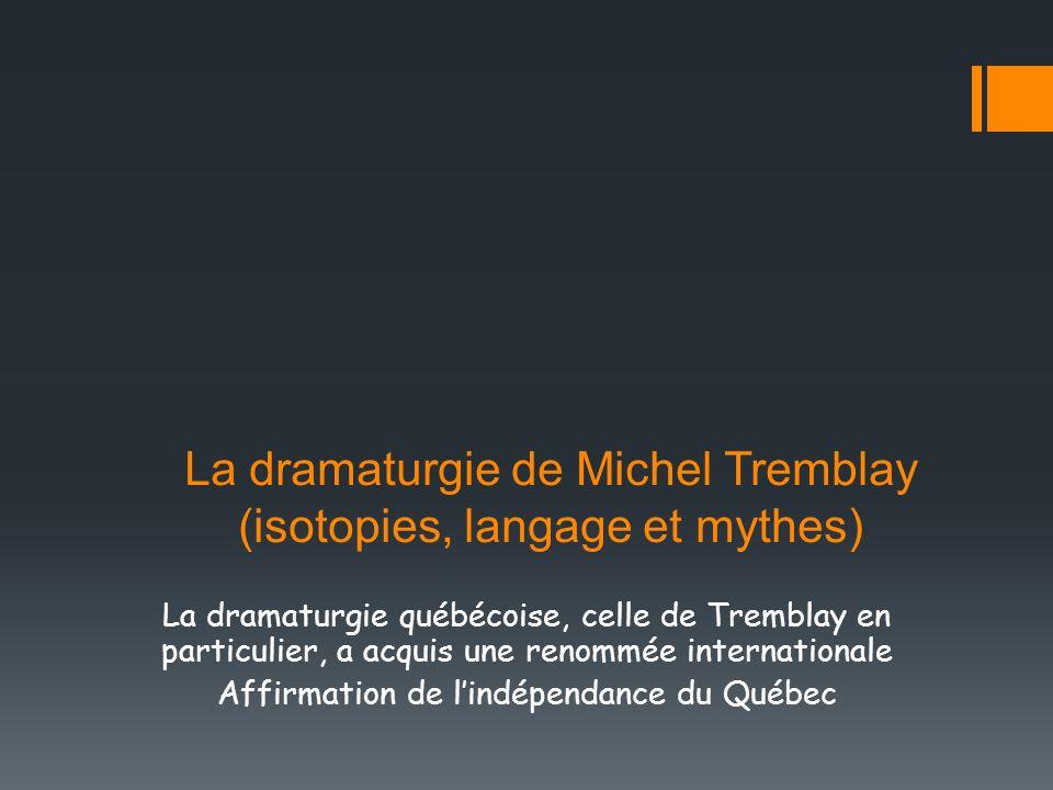 La dramaturgie de Michel Tremblay (isotopies, langage et mythes) La dramaturgie québécoise, celle de Tremblay en particulier, a acquis une renommée in