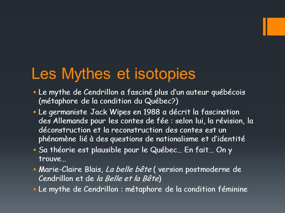 Les Mythes et isotopies Le mythe de Cendrillon a fasciné plus dun auteur québécois (métaphore de la condition du Québec?) Le germaniste Jack Wipes en
