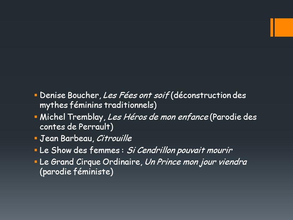 Denise Boucher, Les Fées ont soif (déconstruction des mythes féminins traditionnels) Michel Tremblay, Les Héros de mon enfance (Parodie des contes de