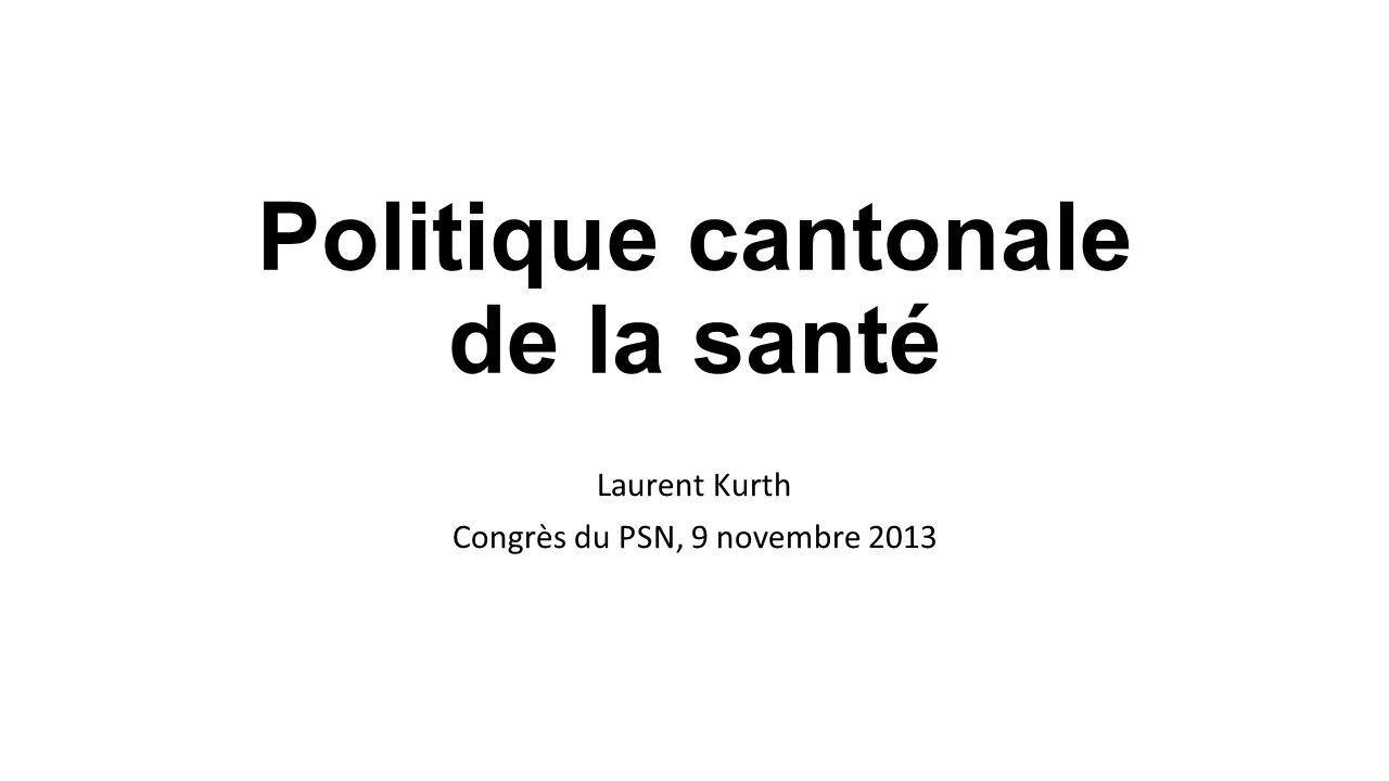 Politique cantonale de la santé Laurent Kurth Congrès du PSN, 9 novembre 2013