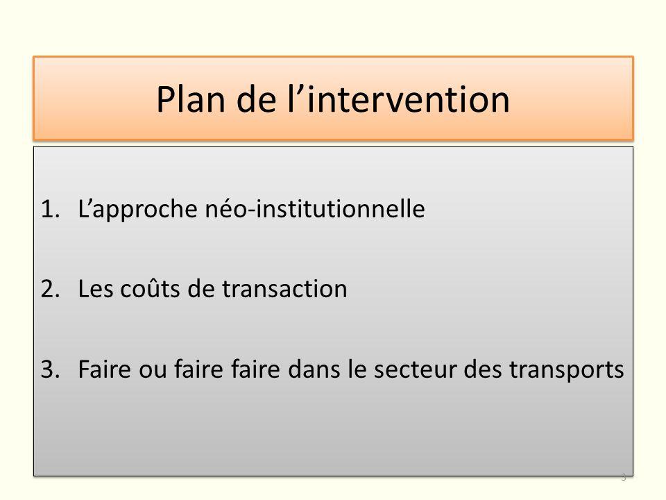 Plan de lintervention 1.Lapproche néo-institutionnelle 2.Les coûts de transaction 3.Faire ou faire faire dans le secteur des transports 1.Lapproche né