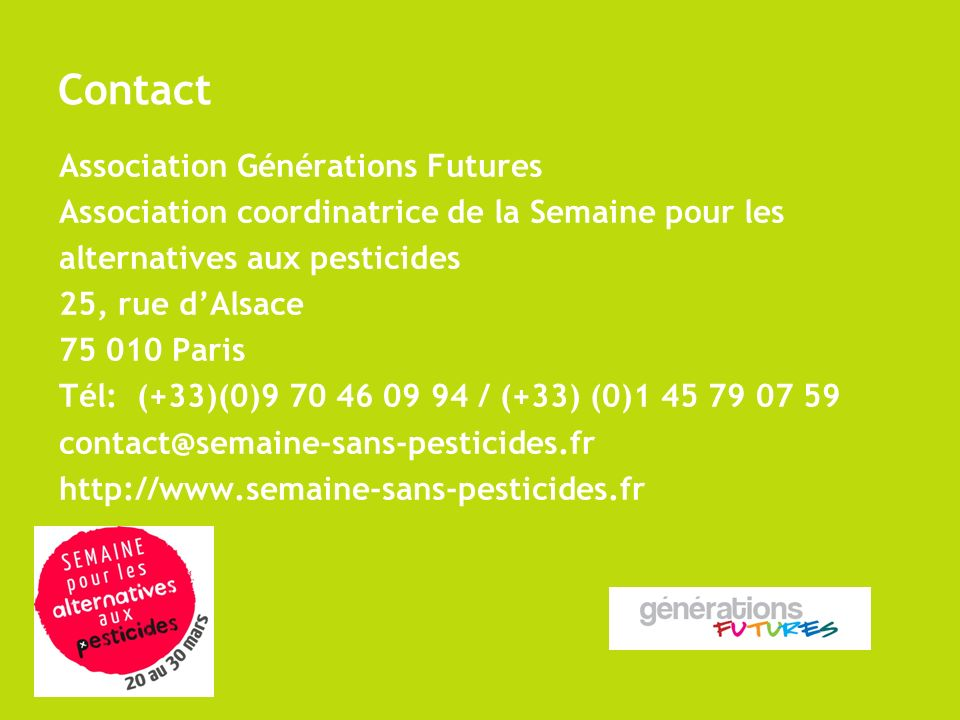 Contact Association Générations Futures Association coordinatrice de la Semaine pour les alternatives aux pesticides 25, rue dAlsace 75 010 Paris Tél: