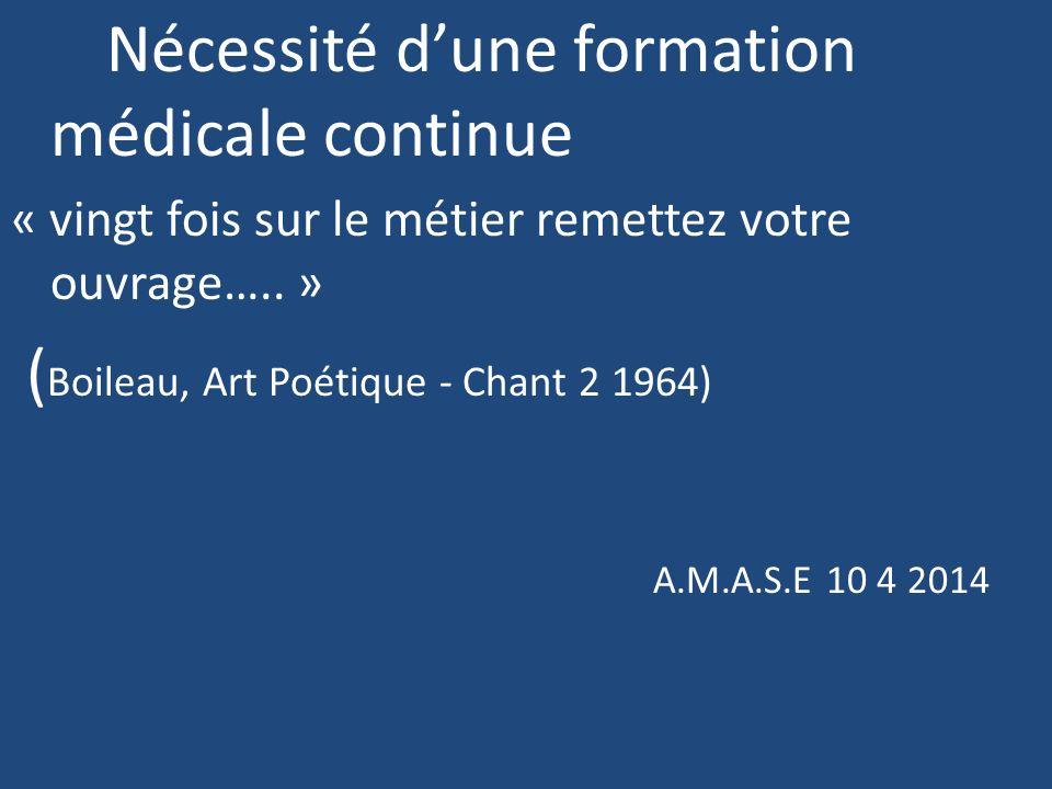 Nécessité dune formation médicale continue « vingt fois sur le métier remettez votre ouvrage….. » ( Boileau, Art Poétique - Chant 2 1964) A.M.A.S.E 10