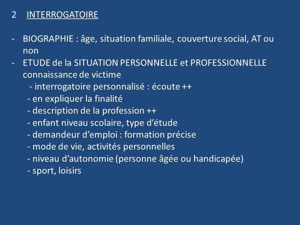 2INTERROGATOIRE -BIOGRAPHIE : âge, situation familiale, couverture social, AT ou non -ETUDE de la SITUATION PERSONNELLE et PROFESSIONNELLE connaissanc