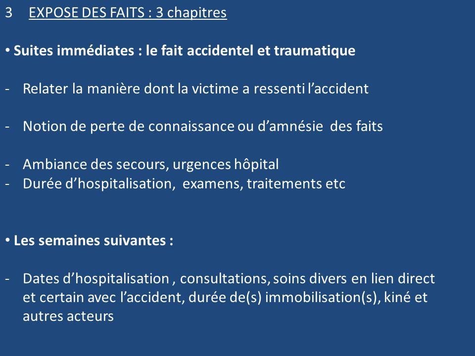 3EXPOSE DES FAITS : 3 chapitres Suites immédiates : le fait accidentel et traumatique -Relater la manière dont la victime a ressenti laccident -Notion