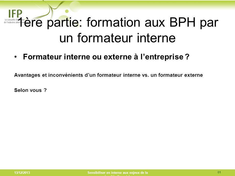 13/12/2013Sensibiliser en interne aux enjeux de la sécurité alimentaire 1ère partie: formation aux BPH par un formateur interne Formateur interne ou e
