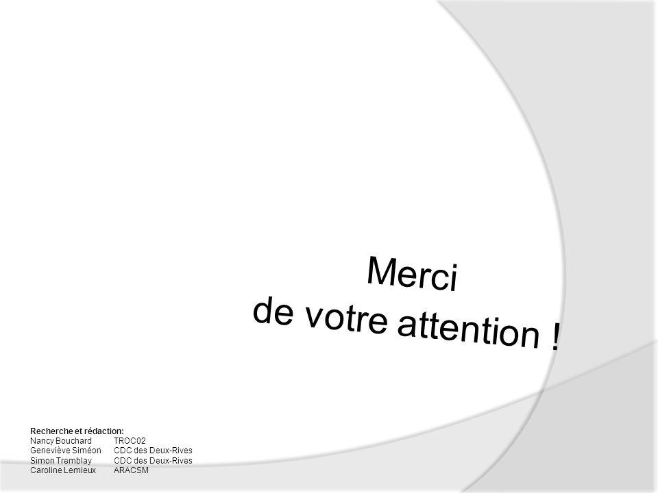Merci de votre attention ! Recherche et rédaction: Nancy Bouchard TROC02 Geneviève SiméonCDC des Deux-Rives Simon Tremblay CDC des Deux-Rives Caroline