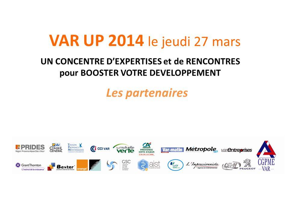 VAR UP 2014 le jeudi 27 mars Les partenaires UN CONCENTRE DEXPERTISES et de RENCONTRES pour BOOSTER VOTRE DEVELOPPEMENT