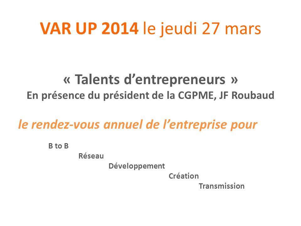 VAR UP 2014 le jeudi 27 mars Pour le développement, la création et la reprise : tous les moments de la vie dune entreprise .