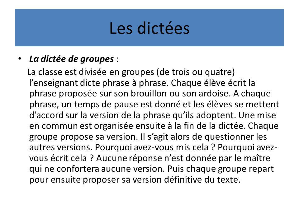Les dictées La dictée de groupes : La classe est divisée en groupes (de trois ou quatre) lenseignant dicte phrase à phrase.