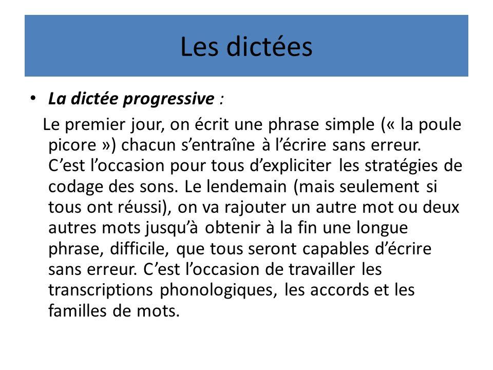 Les dictées La dictée progressive : Le premier jour, on écrit une phrase simple (« la poule picore ») chacun sentraîne à lécrire sans erreur.