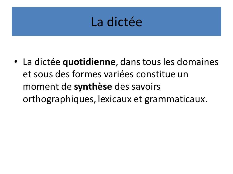 La dictée La dictée quotidienne, dans tous les domaines et sous des formes variées constitue un moment de synthèse des savoirs orthographiques, lexicaux et grammaticaux.