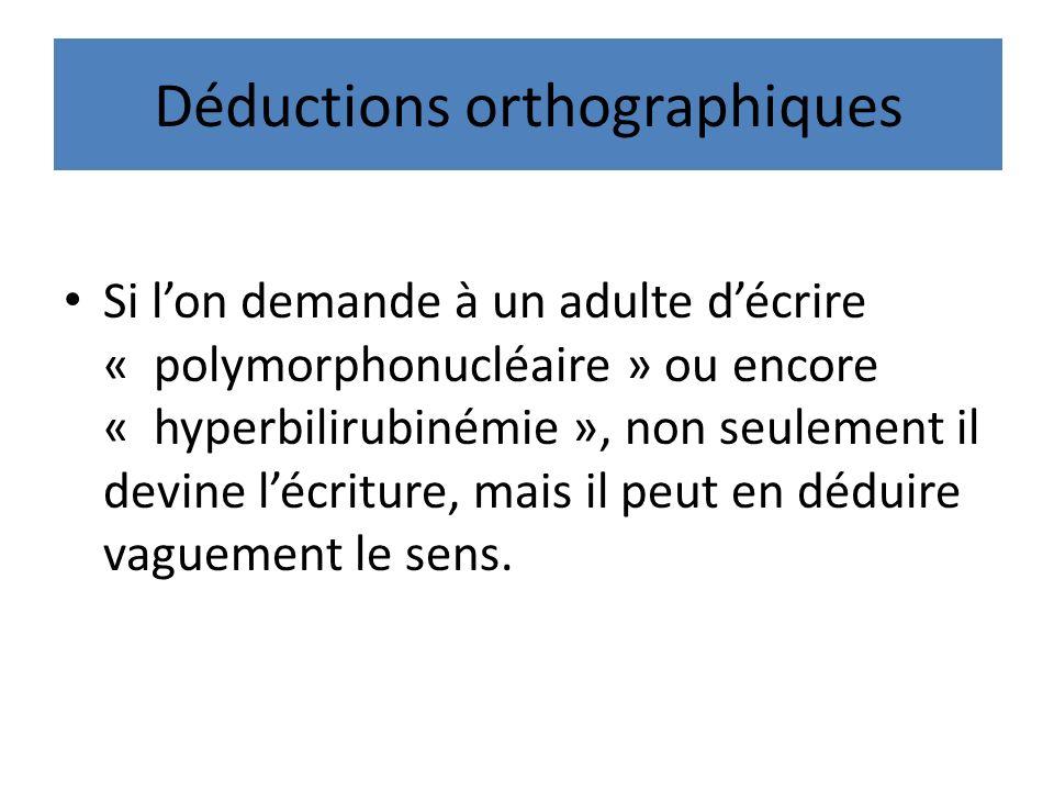 Déductions orthographiques Si lon demande à un adulte décrire « polymorphonucléaire » ou encore « hyperbilirubinémie », non seulement il devine lécriture, mais il peut en déduire vaguement le sens.
