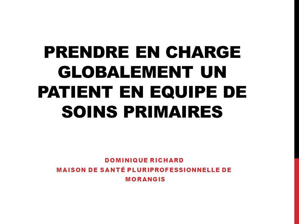PRENDRE EN CHARGE GLOBALEMENT UN PATIENT EN EQUIPE DE SOINS PRIMAIRES DOMINIQUE RICHARD MAISON DE SANTÉ PLURIPROFESSIONNELLE DE MORANGIS
