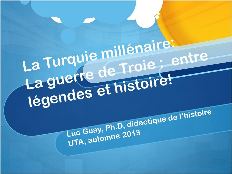 La Turquie millénaire: La guerre de Troie : entre légendes et histoire! Luc Guay, Ph.D, didactique de lhistoire UTA, automne 2013