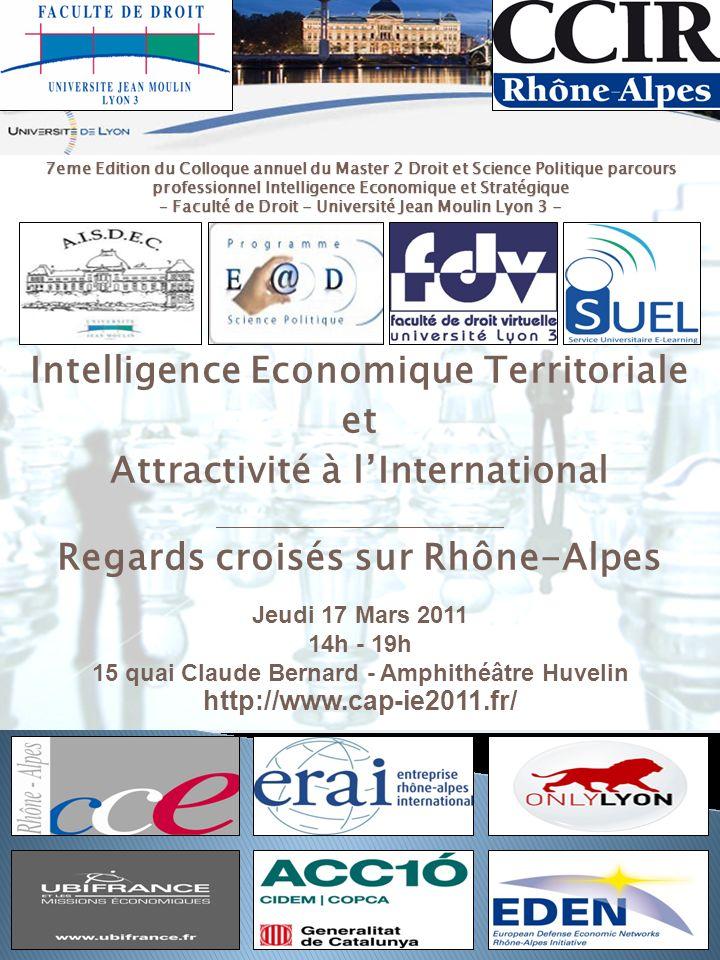 Intelligence Economique Territoriale et Attractivité à lInternational Regards croisés sur Rhône-Alpes Jeudi 17 Mars 2011 14h - 19h 15 quai Claude Bern