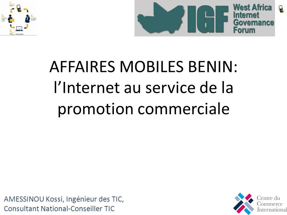 AFFAIRES MOBILES BENIN: lInternet au service de la promotion commerciale AMESSINOU Kossi, Ingénieur des TIC, Consultant National-Conseiller TIC