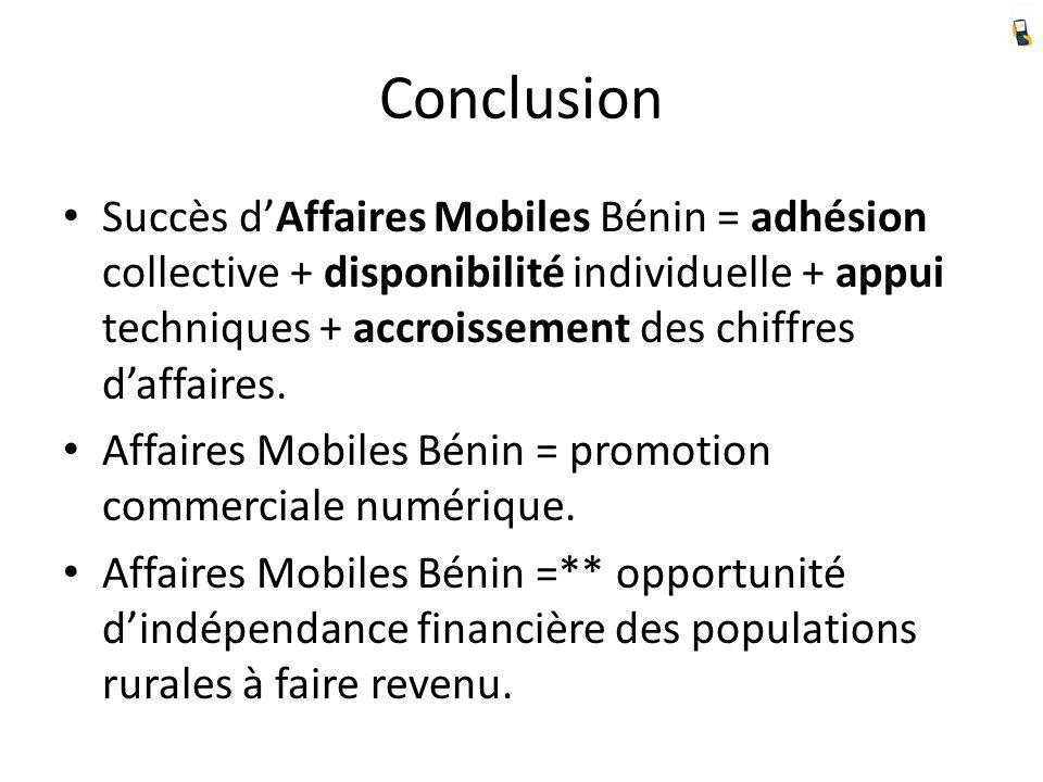 Conclusion Succès dAffaires Mobiles Bénin = adhésion collective + disponibilité individuelle + appui techniques + accroissement des chiffres daffaires.