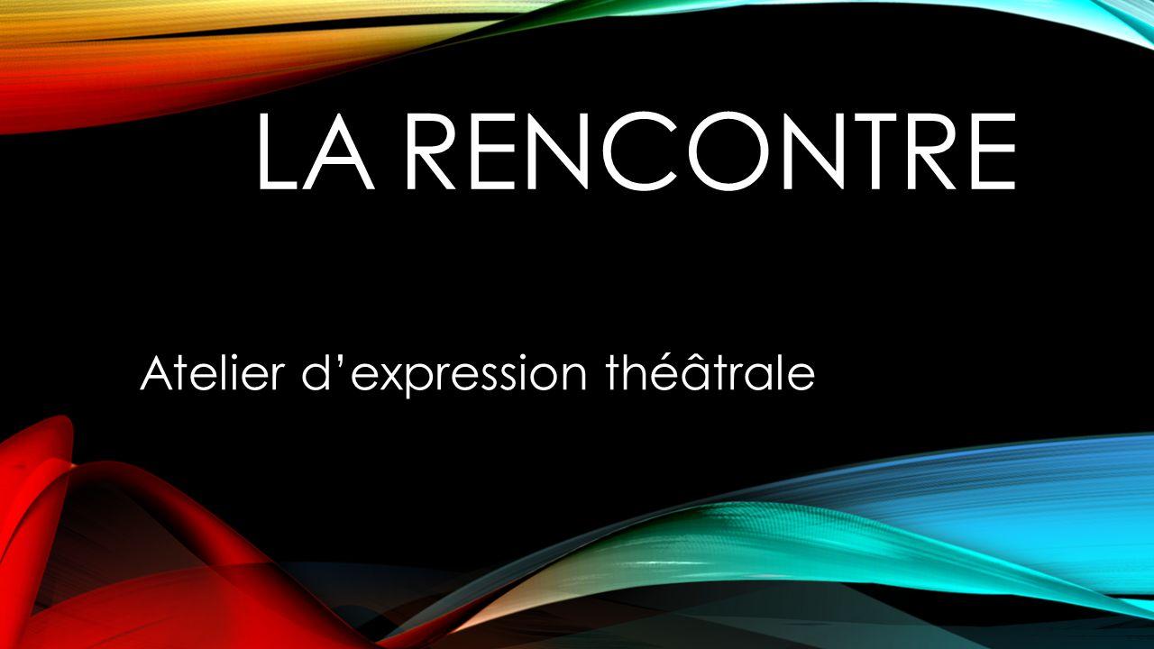 LA RENCONTRE Atelier dexpression théâtrale