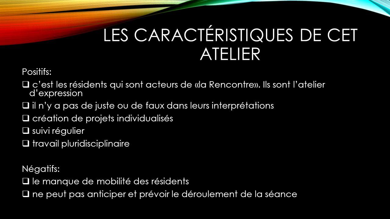 LES CARACTÉRISTIQUES DE CET ATELIER Positifs: cest les résidents qui sont acteurs de «la Rencontre».