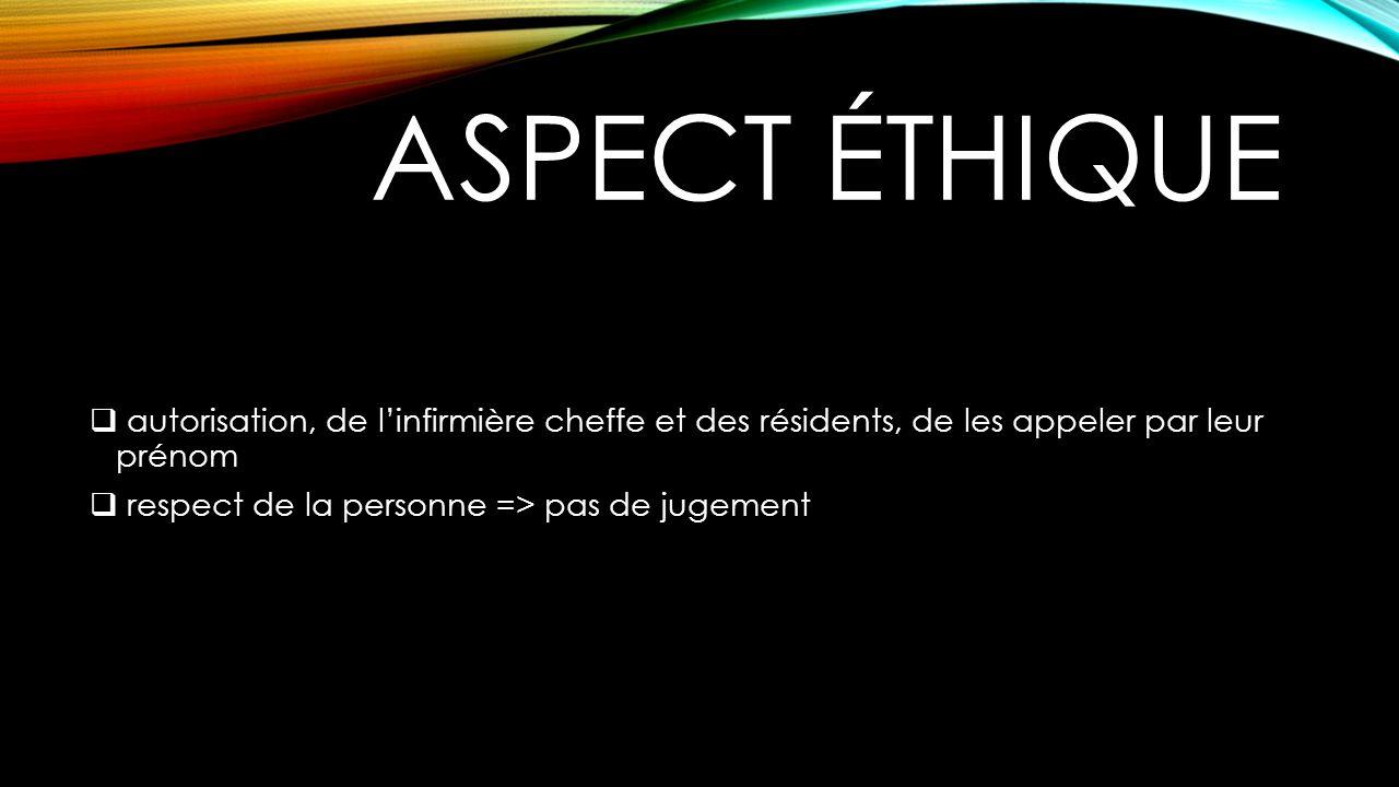 ASPECT ÉTHIQUE autorisation, de linfirmière cheffe et des résidents, de les appeler par leur prénom respect de la personne => pas de jugement