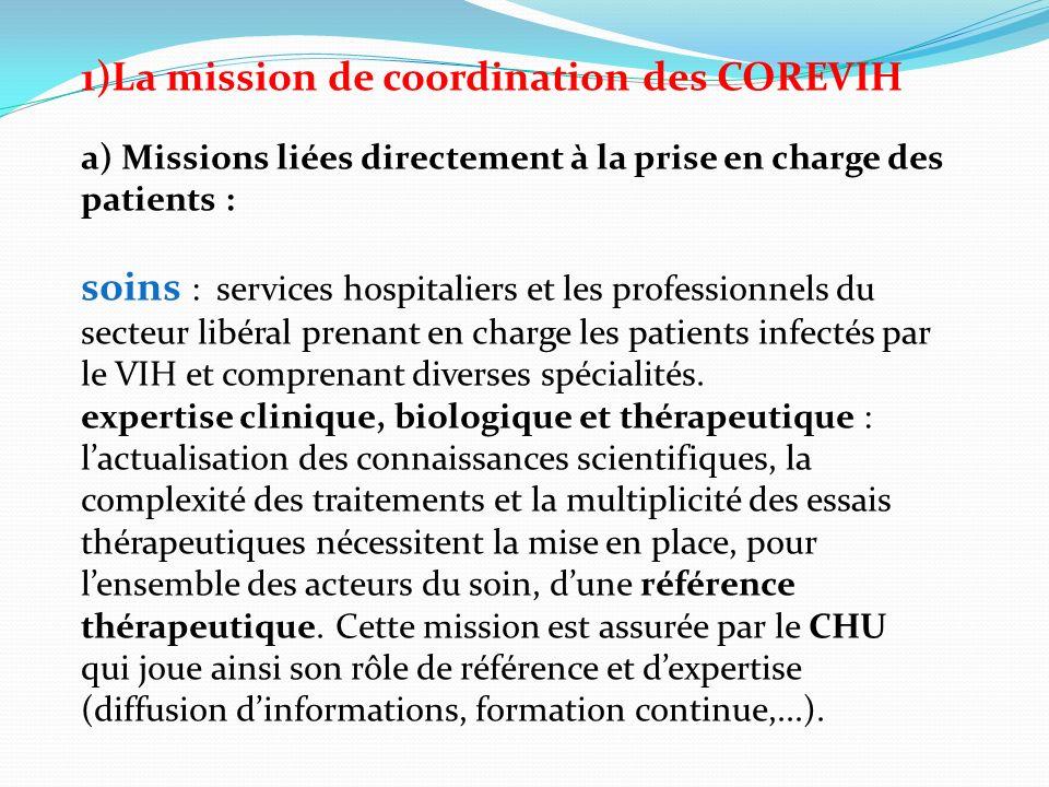 1)La mission de coordination des COREVIH a) Missions liées directement à la prise en charge des patients : soins : services hospitaliers et les professionnels du secteur libéral prenant en charge les patients infectés par le VIH et comprenant diverses spécialités.