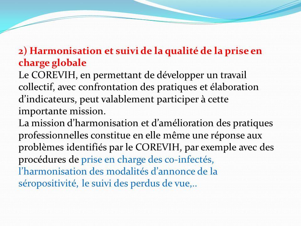 2) Harmonisation et suivi de la qualité de la prise en charge globale Le COREVIH, en permettant de développer un travail collectif, avec confrontation des pratiques et élaboration dindicateurs, peut valablement participer à cette importante mission.