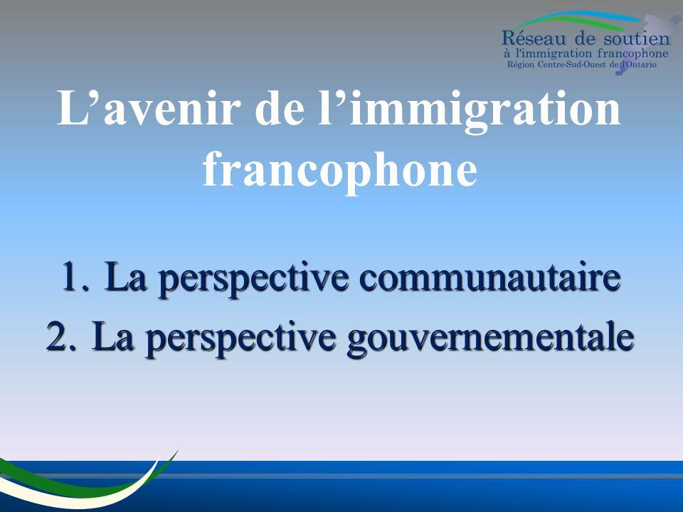 Lavenir de limmigration francophone 1.La perspective communautaire 2.La perspective gouvernementale