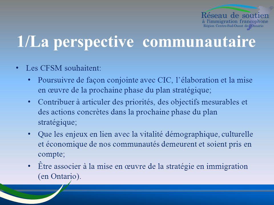 1/La perspective communautaire Les CFSM souhaitent: Poursuivre de façon conjointe avec CIC, lélaboration et la mise en œuvre de la prochaine phase du plan stratégique; Contribuer à articuler des priorités, des objectifs mesurables et des actions concrètes dans la prochaine phase du plan stratégique; Que les enjeux en lien avec la vitalité démographique, culturelle et économique de nos communautés demeurent et soient pris en compte; Être associer à la mise en œuvre de la stratégie en immigration (en Ontario).