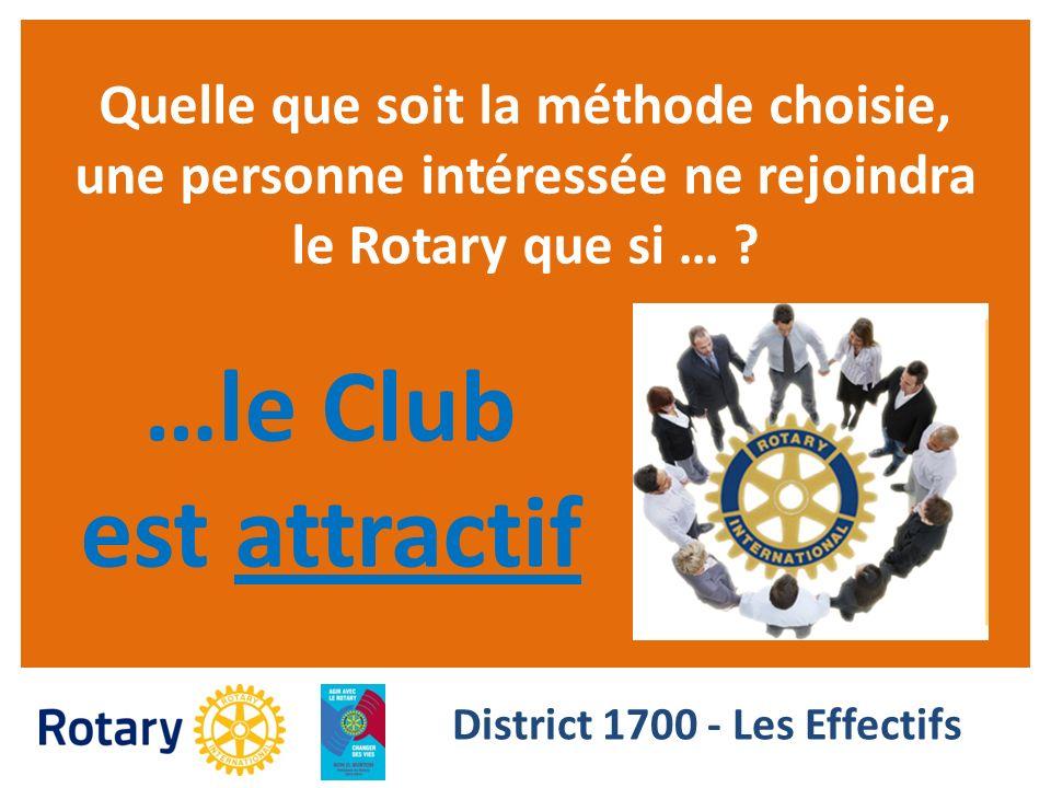 Quelle que soit la méthode choisie, une personne intéressée ne rejoindra le Rotary que si … ? District 1700 - Les Effectifs …le Club est attractif