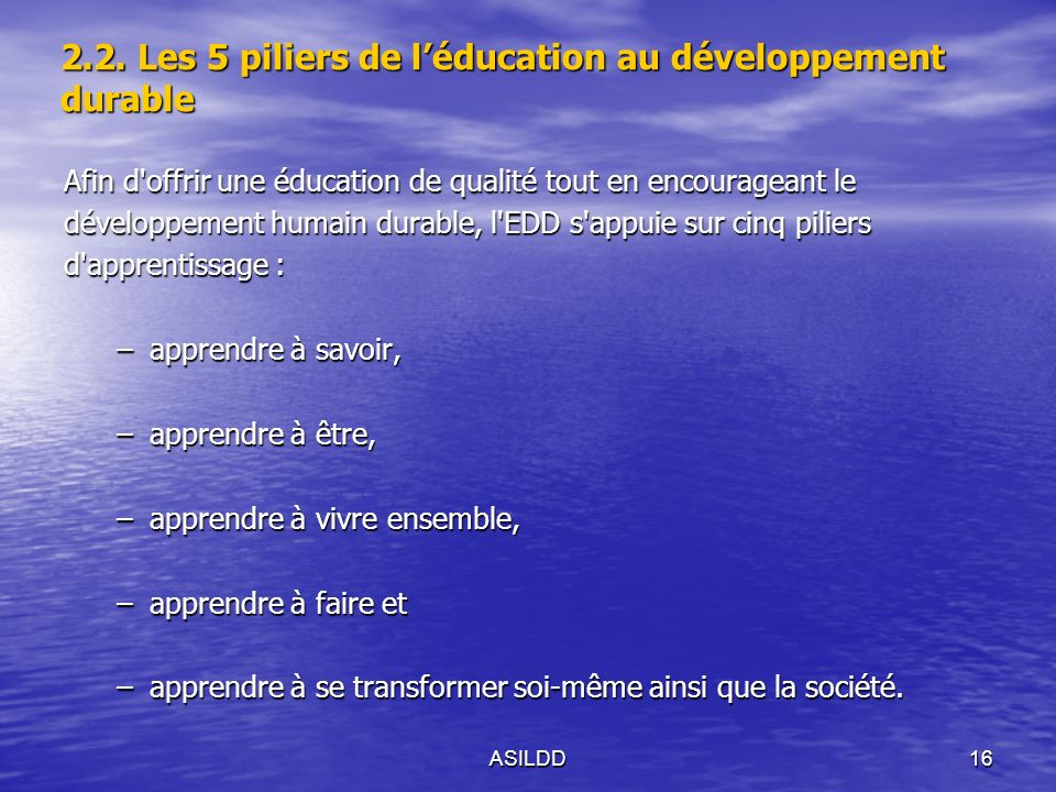 Afin d offrir une éducation de qualité tout en encourageant le développement humain durable, l EDD s appuie sur cinq piliers d apprentissage : –apprendre à savoir, –apprendre à être, –apprendre à vivre ensemble, –apprendre à faire et –apprendre à se transformer soi-même ainsi que la société.