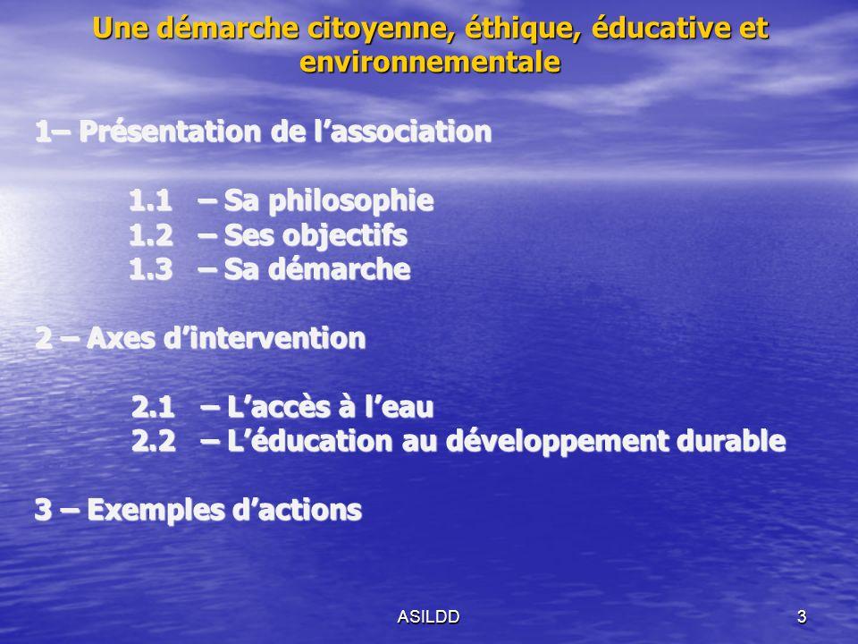 ASILDD3 1– Présentation de lassociation 1.1 – Sa philosophie 1.1 – Sa philosophie 1.2 – Ses objectifs 1.3 – Sa démarche 2 – Axes dintervention 2.1 – Laccès à leau 2.1 – Laccès à leau 2.2 – Léducation au développement durable 2.2 – Léducation au développement durable 3 – Exemples dactions Une démarche citoyenne, éthique, éducative et environnementale