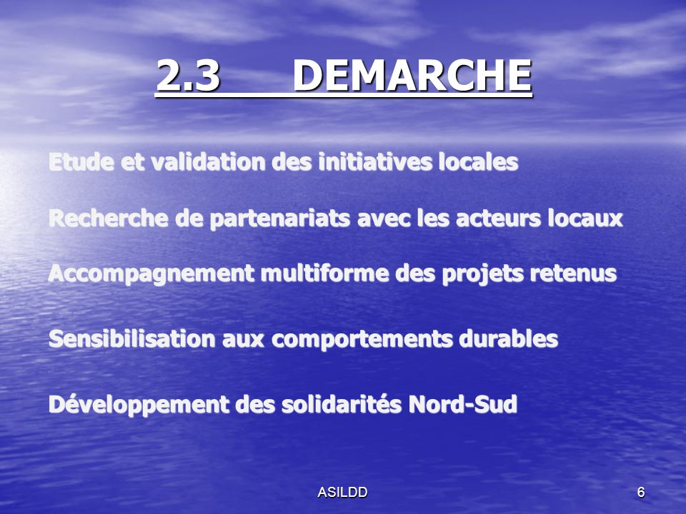2.3DEMARCHE Etude et validation des initiatives locales Recherche de partenariats avec les acteurs locaux Accompagnement multiforme des projets retenus Sensibilisation aux comportements durables Sensibilisation aux comportements durables Développement des solidarités Nord-Sud Développement des solidarités Nord-Sud ASILDD6