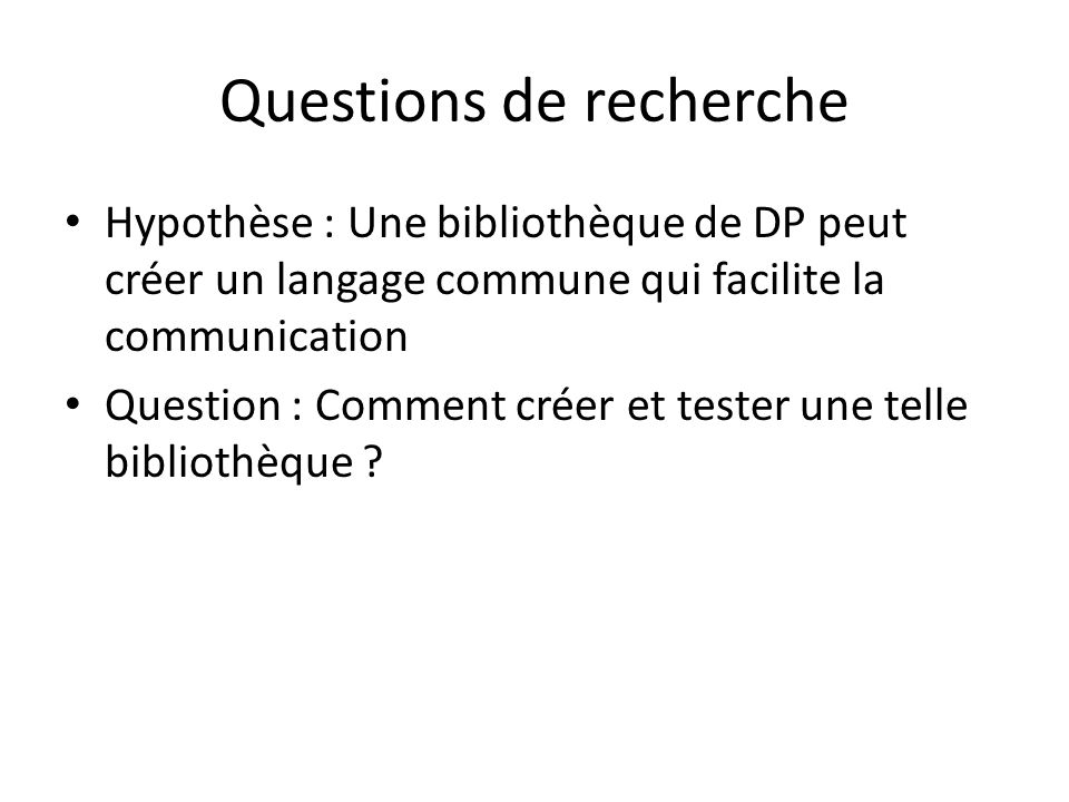 Questions de recherche Hypothèse : Une bibliothèque de DP peut créer un langage commune qui facilite la communication Question : Comment créer et tester une telle bibliothèque
