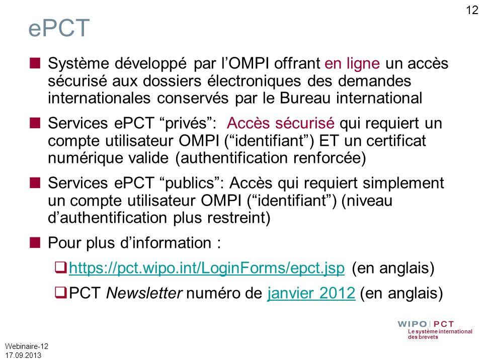 Le système international des brevets Webinaire-12 17.09.2013 ePCT Système développé par lOMPI offrant en ligne un accès sécurisé aux dossiers électron